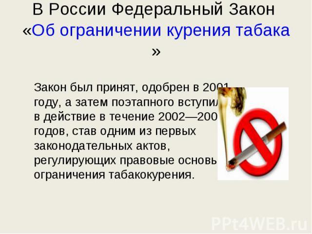 В России Федеральный Закон «Об ограничении курения табака» Закон былпринят, одобрен в2001 году, азатем поэтапного вступил вдействие втечение 2002—2003 годов, став одним изпервых законодательных актов, регулирующих правовые основы ограничения т…