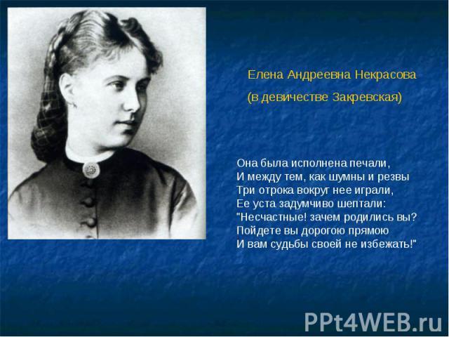 Елена Андреевна Некрасова(в девичестве Закревская) Она была исполнена печали,И между тем, как шумны и резвыТри отрока вокруг нее играли,Ее уста задумчиво шептали: