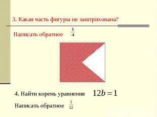 3. Какая часть фигуры не заштрихована? Написать обратное 4. Найти корень уравнен