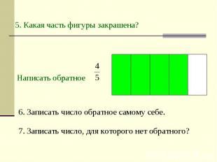 5. Какая часть фигуры закрашена? Написать обратное 6. Записать число обратное са