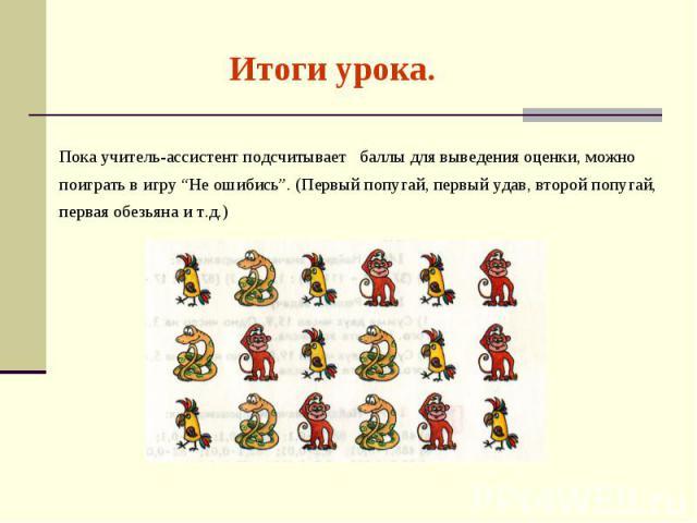"""Итоги урока. Пока учитель-ассистент подсчитывает баллы для выведения оценки, можно поиграть в игру """"Не ошибись"""". (Первый попугай, первый удав, второй попугай, первая обезьяна и т.д.)"""