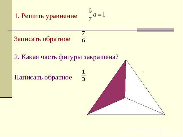 1. Решить уравнение Записать обратное 2. Какая часть фигуры закрашена? Написать обратное