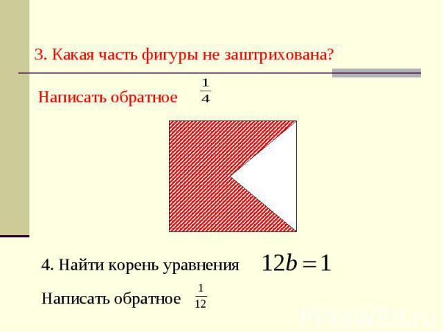 3. Какая часть фигуры не заштрихована? Написать обратное 4. Найти корень уравнения