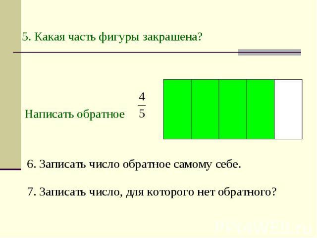 5. Какая часть фигуры закрашена? Написать обратное 6. Записать число обратное самому себе. 7. Записать число, для которого нет обратного?