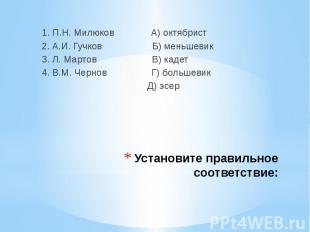 1. П.Н. Милюков А) октябрист 2. А.И. Гучков Б) меньшевик3. Л. Мартов В) кадет4.