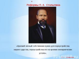 Реформы П. А. Столыпина «Крепкий личный собственник нужен для переустройства наш