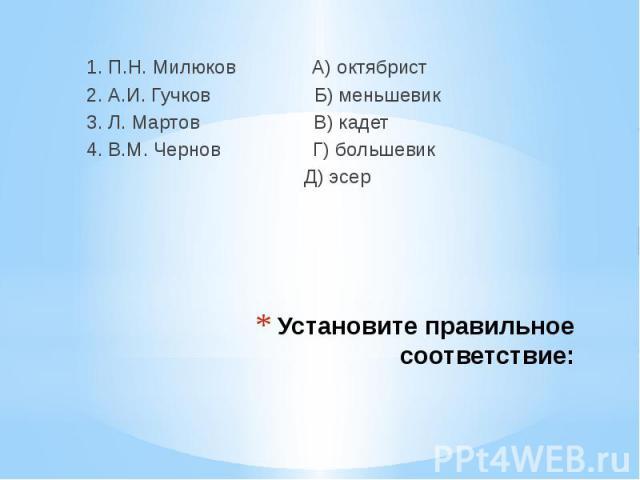 1. П.Н. Милюков А) октябрист 2. А.И. Гучков Б) меньшевик3. Л. Мартов В) кадет4. В.М. Чернов Г) большевик Д) эсер Установите правильное соответствие: