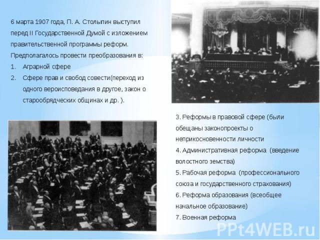 6 марта 1907 года, П. А. Столыпин выступил перед II Государственной Думой с изложением правительственной программы реформ. Предполагалось провести преобразования в:Аграрной сфереСфере прав и свобод совести(переход из одного вероисповедания в другое,…