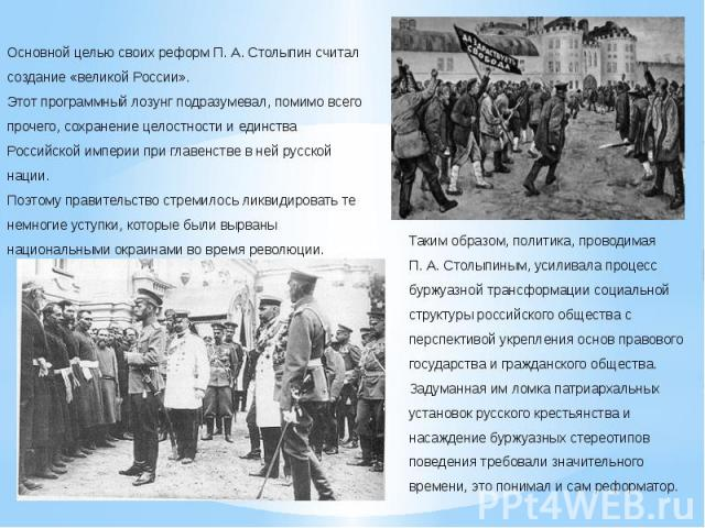 Основной целью своих реформ П.А.Столыпин считал создание «великой России». Этот программный лозунг подразумевал, помимо всего прочего, сохранение целостности и единства Российской империи при главенстве в ней русской нации. Поэтому правительство …