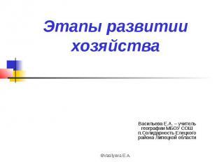 Этапы развитии хозяйства Васильева Е.А. – учитель географии МБОУ СОШ п.Солидарно