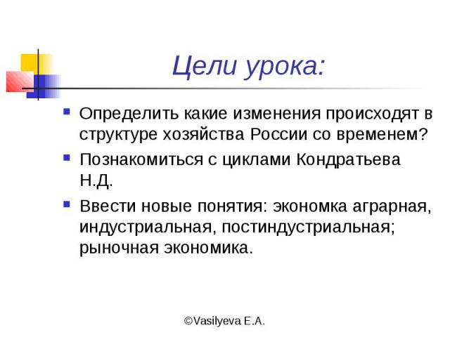 Цели урока: Определить какие изменения происходят в структуре хозяйства России со временем?Познакомиться с циклами Кондратьева Н.Д.Ввести новые понятия: экономка аграрная, индустриальная, постиндустриальная; рыночная экономика.