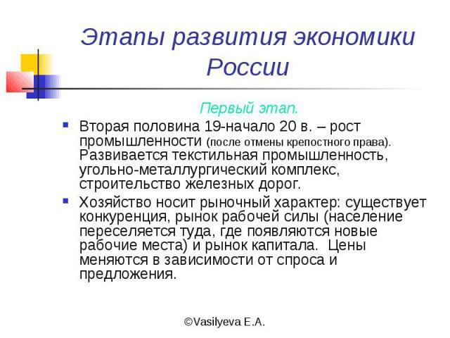 Этапы развития экономики России Первый этап.Вторая половина 19-начало 20 в. – рост промышленности (после отмены крепостного права). Развивается текстильная промышленность, угольно-металлургический комплекс, строительство железных дорог.Хозяйство нос…