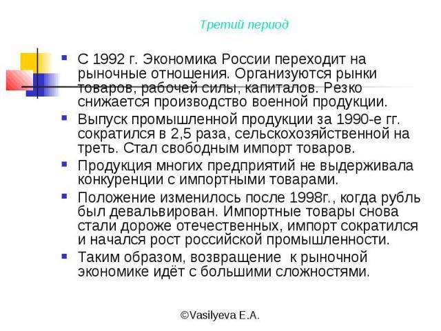 С 1992 г. Экономика России переходит на рыночные отношения. Организуются рынки товаров, рабочей силы, капиталов. Резко снижается производство военной продукции.Выпуск промышленной продукции за 1990-е гг. сократился в 2,5 раза, сельскохозяйственной н…