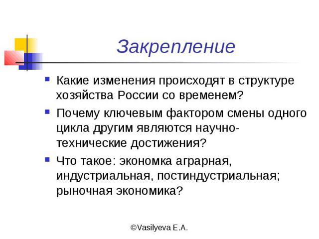 Какие изменения происходят в структуре хозяйства России со временем?Почему ключевым фактором смены одного цикла другим являются научно-технические достижения?Что такое: экономка аграрная, индустриальная, постиндустриальная; рыночная экономика?
