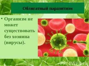 Облигатный паразитизм Организм не может существовать без хозяина (вирусы).