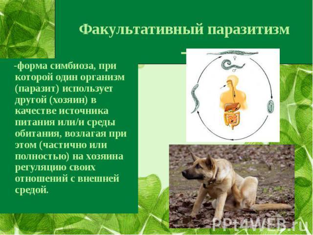 Факультативный паразитизм- -форма симбиоза, при которой один организм (паразит) использует другой (хозяин) в качестве источника питания или/и среды обитания, возлагая при этом (частично или полностью) на хозяина регуляцию своих отношений с внешней с…