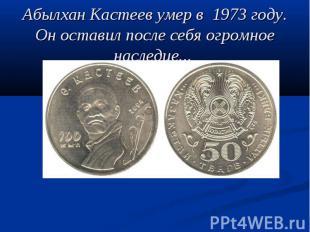 Абылхан Кастеев умер в 1973 году. Он оставил после себя огромное наследие.