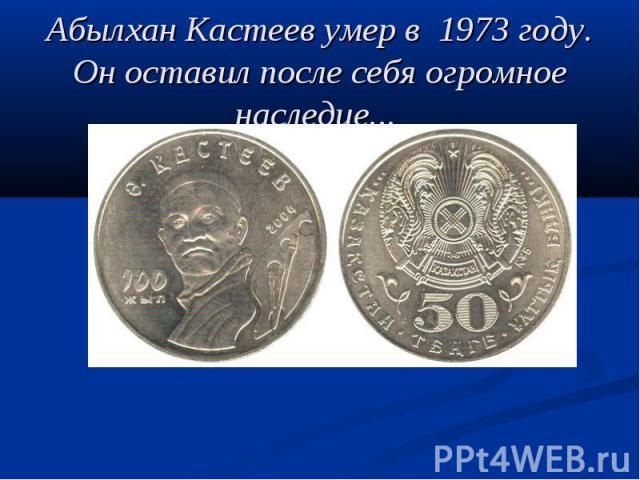 Абылхан Кастеев умер в 1973 году. Он оставил после себя огромное наследие...