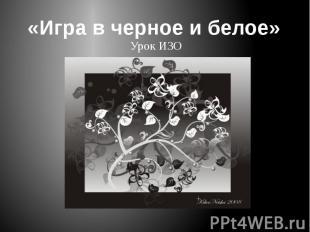 «Игра в черное и белое»Урок ИЗО