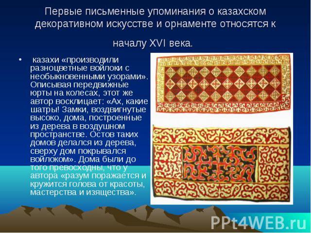 Первые письменные упоминания о казахском декоративном искусстве и орнаменте относятся к началу XVI века. казахи «производили разноцветные войлоки с необыкновенными узорами». Описывая передвижные юрты на колесах, этот же автор восклицает: «Ах, какие …