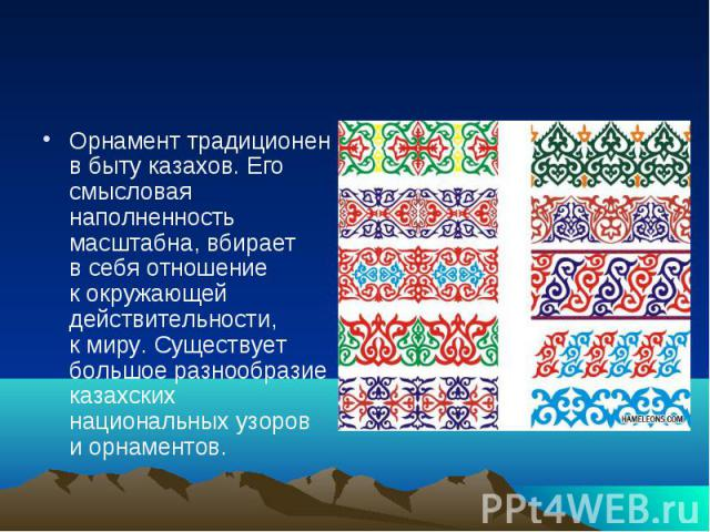 Орнамент традиционен вбыту казахов. Его смысловая наполненность масштабна, вбирает всебя отношение кокружающей действительности, кмиру. Существует большое разнообразие казахских национальных узоров иорнаментов.