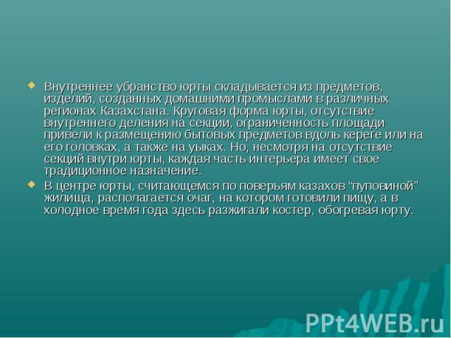 Внутреннее убранство юрты складывается из предметов, изделий, созданных домашними промыслами в различных регионах Казахстана. Круговая форма юрты, отсутствие внутреннего деления на секции, ограниченность площади привели к размещению бытовых предмето…