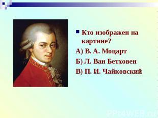 Кто изображен на картине?А) В. А. МоцартБ) Л. Ван БетховенВ) П. И. Чайковский