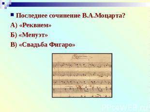 Последнее сочинение В.А.Моцарта?А) «Реквием»Б) «Менуэт»В) «Свадьба Фигаро»