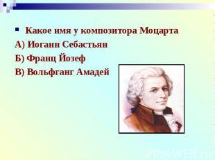 Какое имя у композитора МоцартаА) Иоганн СебастьянБ) Франц ЙозефВ) Вольфганг Ама