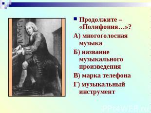 Продолжите – «Полифония…»?А) многоголосная музыкаБ) название музыкального произв