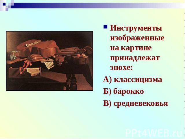 Инструменты изображенные на картине принадлежат эпохе:А) классицизмаБ) бароккоВ) средневековья