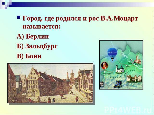 Город, где родился и рос В.А.Моцарт называется:А) БерлинБ) ЗальцбургВ) Бонн