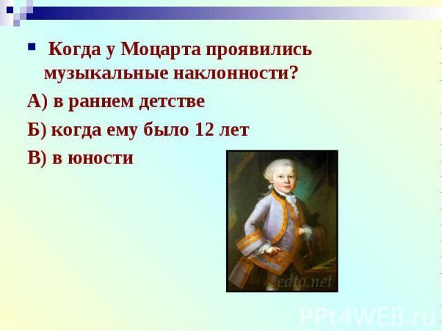 Когда у Моцарта проявились музыкальные наклонности?А) в раннем детствеБ) когда ему было 12 летВ) в юности
