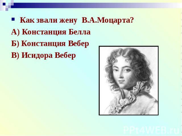 Как звали жену В.А.Моцарта?А) Констанция БеллаБ) Констанция ВеберВ) Исидора Вебер
