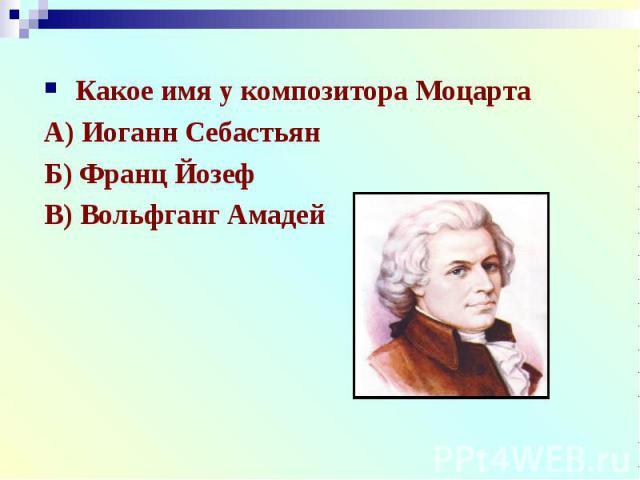Какое имя у композитора МоцартаА) Иоганн СебастьянБ) Франц ЙозефВ) Вольфганг Амадей