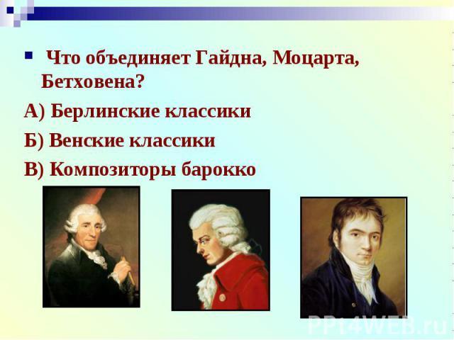 Что объединяет Гайдна, Моцарта, Бетховена?А) Берлинские классикиБ) Венские классикиВ) Композиторы барокко