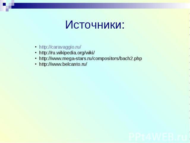 Источники: http://caravaggio.ru/ http://ru.wikipedia.org/wiki/ http://www.mega-stars.ru/compositors/bach2.php http://www.belcanto.ru/