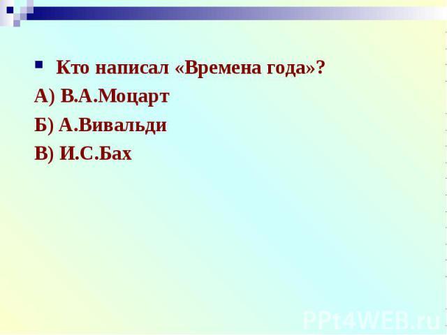Кто написал «Времена года»?А) В.А.МоцартБ) А.ВивальдиВ) И.С.Бах