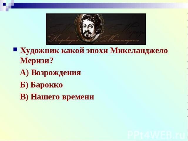 Художник какой эпохи Микеланджело Меризи?А) ВозрожденияБ) БароккоВ) Нашего времени