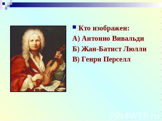 Кто изображен:Кто изображен:А) Антонио ВивальдиБ) Жан-Батист ЛюллиВ) Генри Перселл