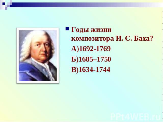 Годы жизни композитора И. С. Баха?Годы жизни композитора И. С. Баха?А)1692-1769Б)1685–1750В)1634-1744