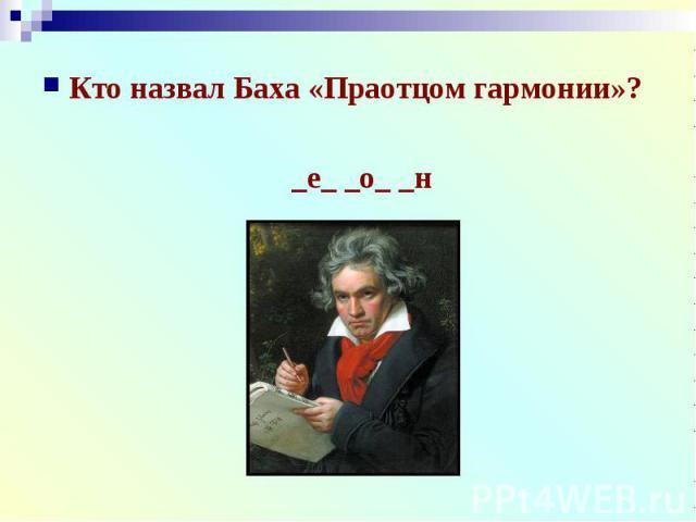 Кто назвал Баха «Праотцом гармонии»?Кто назвал Баха «Праотцом гармонии»?_е_ _о_ _н