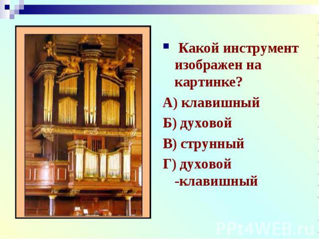 Какой инструмент изображен на картинке?А) клавишныйБ) духовойВ) струнныйГ) духовой -клавишный
