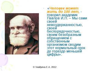 «Человек может жить до 100 лет, - говорил академик Павлов И.П. – Мы сами своей н