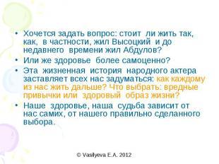 Хочется задать вопрос: стоит ли жить так, как, в частности, жил Высоцкий и до не