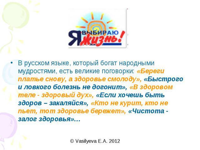 В русском языке, который богат народными мудростями, есть великие поговорки: «Береги платье снову, а здоровье смолоду», «Быстрого и ловкого болезнь не догонит», «В здоровом теле - здоровый дух», «Если хочешь быть здоров – закаляйся», «Кто не курит, …