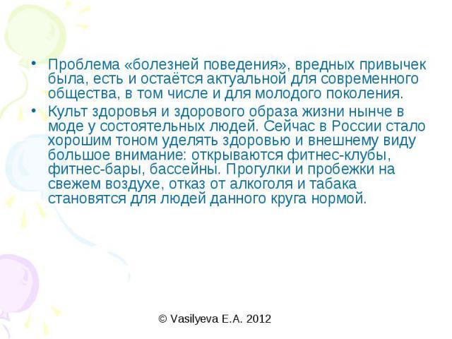 Проблема «болезней поведения», вредных привычек была, есть и остаётся актуальной для современного общества, в том числе и для молодого поколения.Культ здоровья и здорового образа жизни нынче в моде у состоятельных людей. Сейчас в России стало хороши…