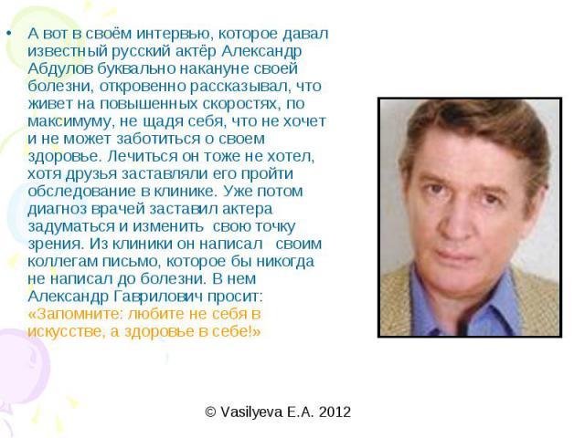 А вот в своём интервью, которое давал известный русский актёр Александр Абдулов буквально накануне своей болезни, откровенно рассказывал, что живет на повышенных скоростях, по максимуму, не щадя себя, что не хочет и не может заботиться о своем здоро…