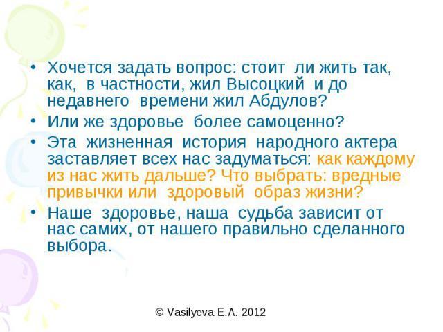 Хочется задать вопрос: стоит ли жить так, как, в частности, жил Высоцкий и до недавнего времени жил Абдулов?Или же здоровье более самоценно?Эта жизненная история народного актера заставляет всех нас задуматься: как каждому из нас жить дальше? Что вы…