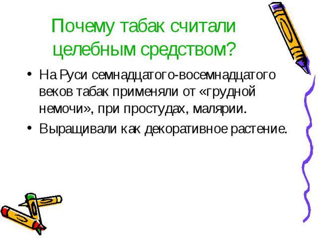 Почему табак считали целебным средством? На Руси семнадцатого-восемнадцатого веков табак применяли от «грудной немочи», при простудах, малярии.Выращивали как декоративное растение.